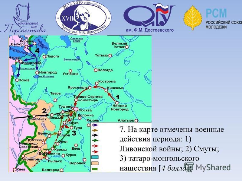 Работа с картой: 7. На карте отмечены военные действия периода: 1) Ливонской войны; 2) Смуты; 3) татаро-монгольского нашествия [4 балла];
