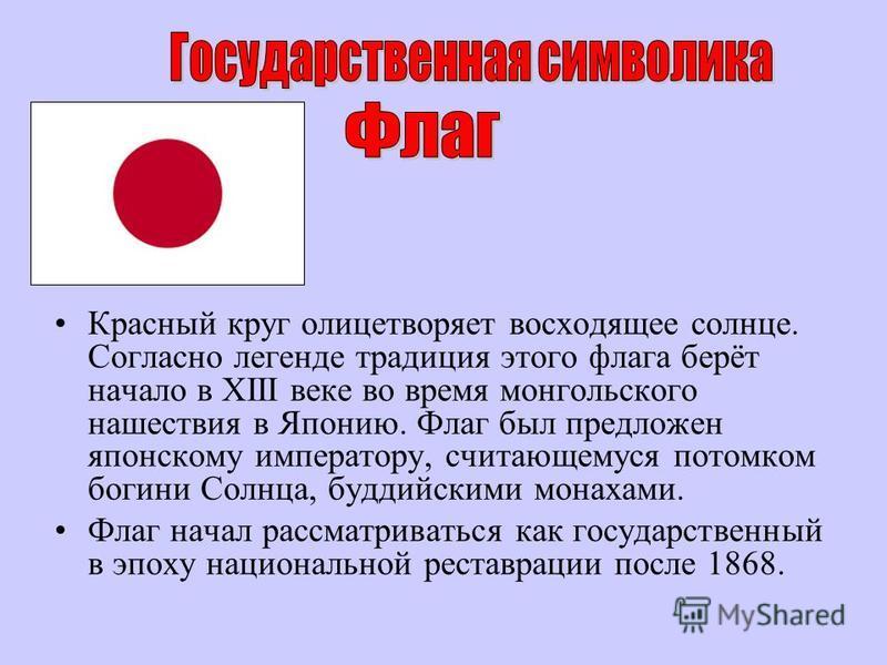Красный круг олицетворяет восходящее солнце. Согласно легенде традиция этого флага берёт начало в XIII веке во время монгольского нашествия в Японию. Флаг был предложен японскому императору, считающемуся потомком богини Солнца, буддийскими монахами.