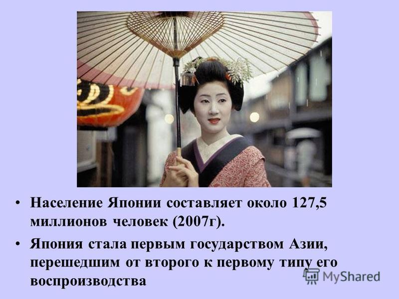 Население Японии составляет около 127,5 миллионов человек (2007 г). Япония стала первым государством Азии, перешедшим от второго к первому типу его воспроизводства