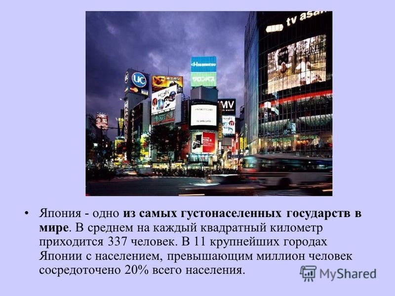Япония - одно из самых густонаселенных государств в мире. В среднем на каждый квадратный километр приходится 337 человек. В 11 крупнейших городах Японии с населением, превышающим миллион человек сосредоточено 20% всего населения.