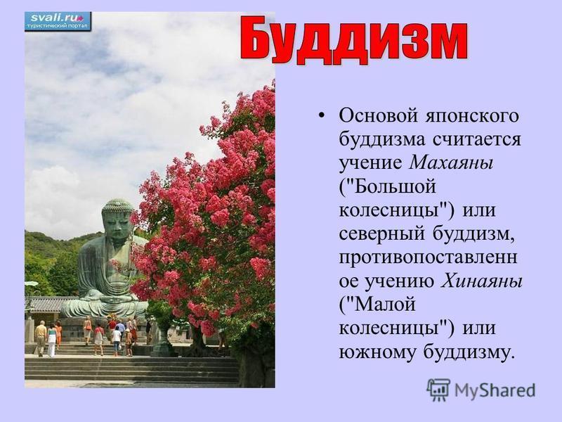 Основой японского буддизма считается учение Махаяны (Большой колесницы) или северный буддизм, противопоставлен от учению Хинаяны (Малой колесницы) или южному буддизму.