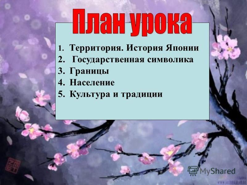 1. Территория. История Японии 2. Государственная символика 3. Границы 4. Население 5. Культура и традиции