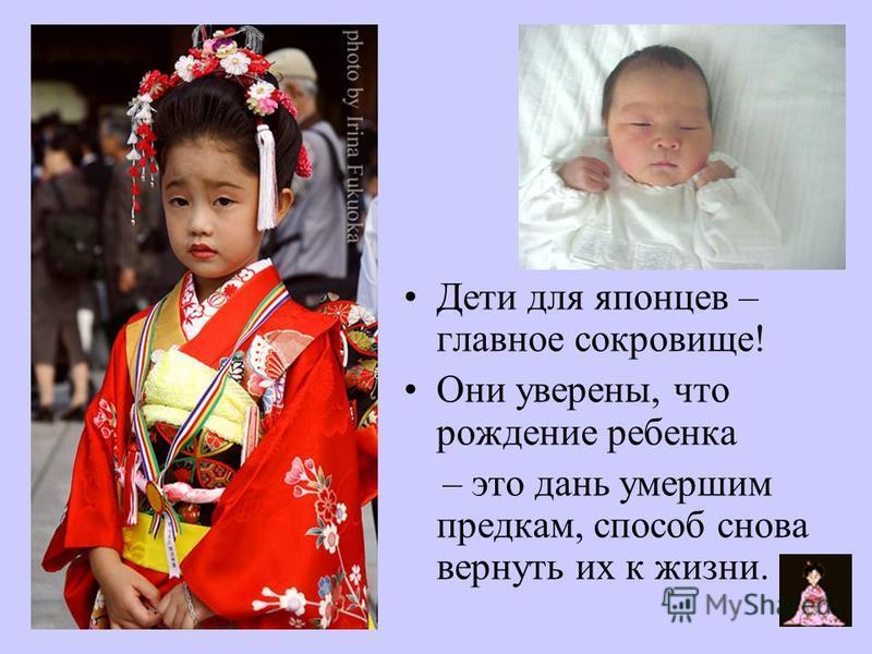 Дети для японцев – главнот сокровище! Они уверены, что рождение ребенка – это дань умершим предкам, способ снова вернуть их к жизни.