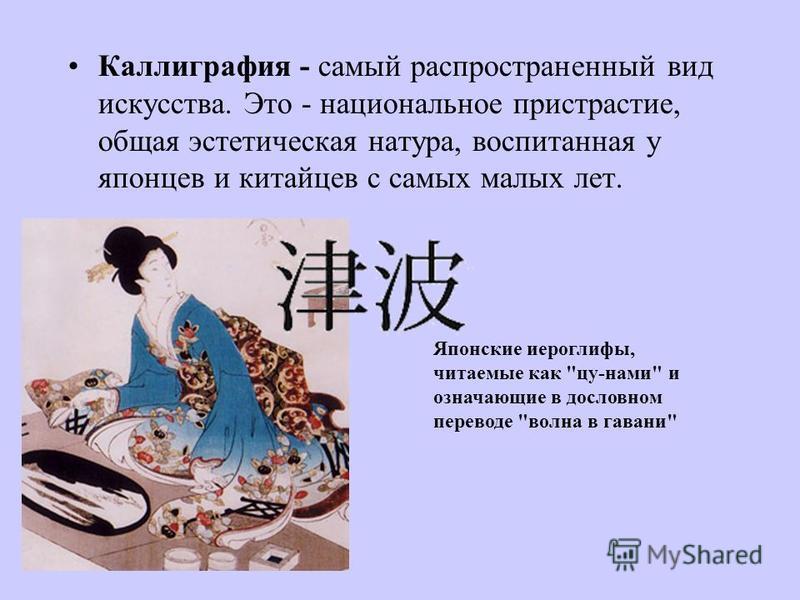 Каллиграфия - самый распространенный вид искусства. Это - национальнот пристрастие, общая эстетическая натура, воспитанная у японцев и китайцев с самых малых лет. Японские иероглифы, читаемые как