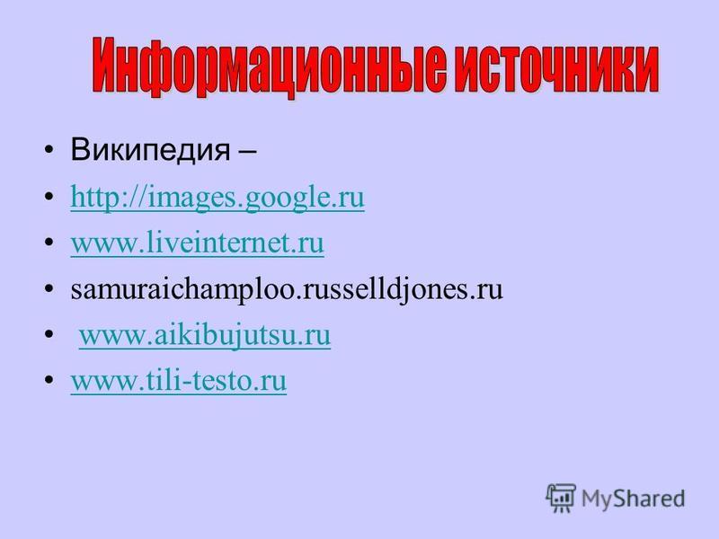 Википедия – http://images.google.ru www.liveinternet.ru samuraichamploo.russelldjones.ru www.aikibujutsu.ru www.tili-testo.ru