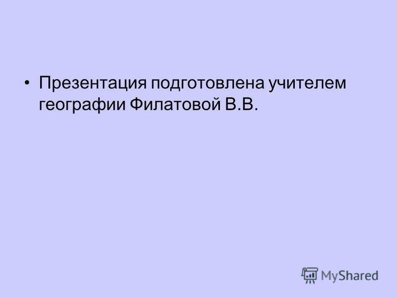 Презентация подготовлена учителем географии Филатовой В.В.