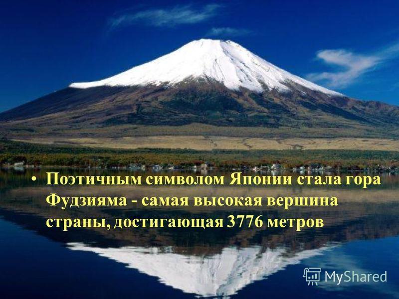 Поэтичным символом Японии стала гора Фудзияма - самая высокая вершина страны, достигающая 3776 метров