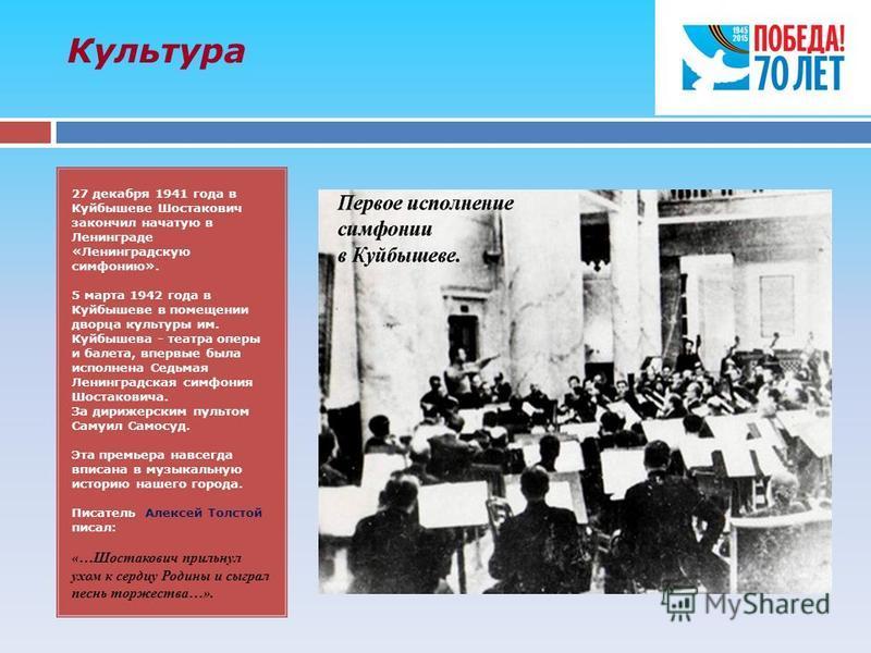 Культура 27 декабря 1941 года в Куйбышеве Шостакович закончил начатую в Ленинграде «Ленинградскую симфонию». 5 марта 1942 года в Куйбышеве в помещении дворца культуры им. Куйбышева - театра оперы и балета, впервые была исполнена Седьмая Ленинградская