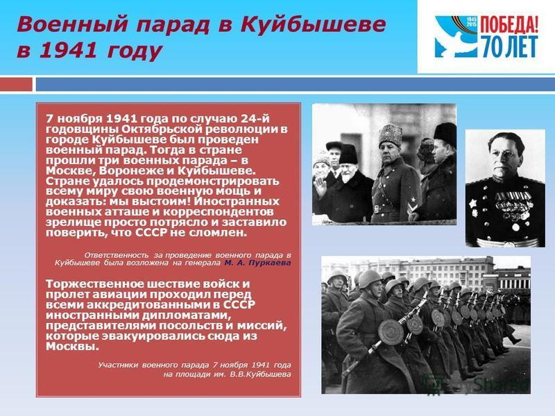Военный парад в Куйбышеве в 1941 году 7 ноября 1941 года по случаю 24-й годовщины Октябрьской революции в городе Куйбышеве был проведен военный парад. Тогда в стране прошли три военных парада – в Москве, Воронеже и Куйбышеве. Стране удалось продемонс