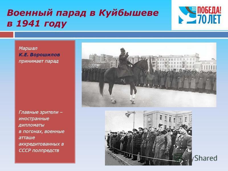 Военный парад в Куйбышеве в 1941 году Маршал К.Е. Ворошилов принимает парад Главные зрители – иностранные дипломаты в погонах, военные атташе аккредитованных в СССР полпредств