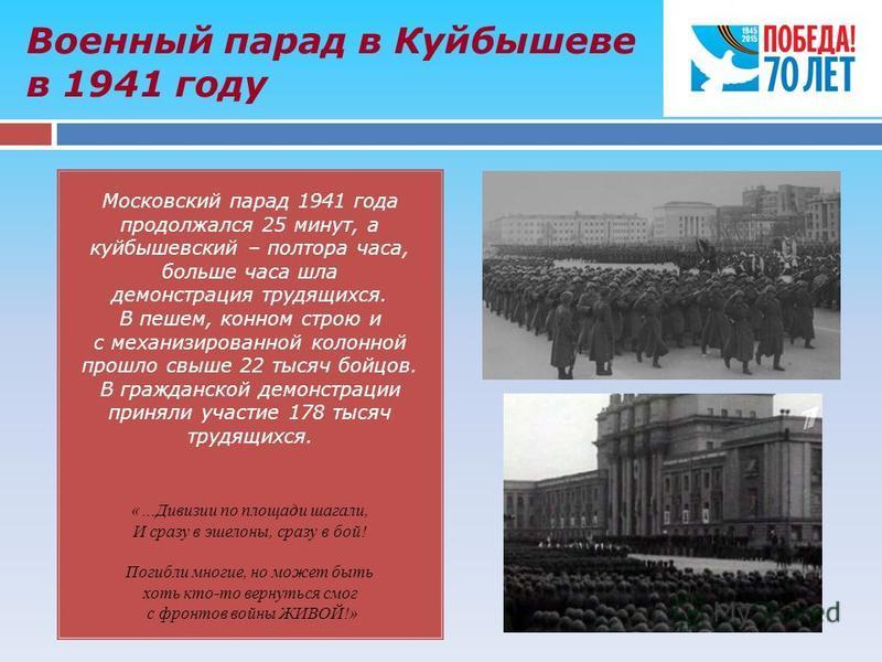 Военный парад в Куйбышеве в 1941 году Московский парад 1941 года продолжался 25 минут, а куйбышевский – полтора часа, больше часа шла демонстрация трудящихся. В пешем, конном строю и с механизированной колонной прошло свыше 22 тысяч бойцов. В граждан