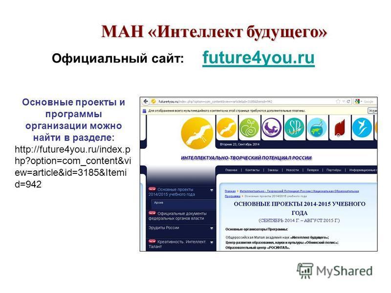 future4you.ru Основные проекты и программы организации можно найти в разделе: http://future4you.ru/index.p hp?option=com_content&vi ew=article&id=3185&Itemi d=942 МАН «Интеллект будущего» Официальный сайт: