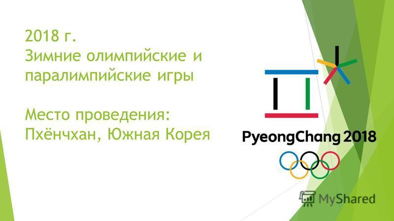 2018 г. Зимние олимпийские и параолимпийские игры Место проведения: Пхёнчхан, Южная Корея