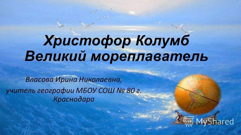 Христофор Колумб Великий мореплаватель Власова Ирина Николаевна, учитель географии МБОУ СОШ 80 г. Краснодара
