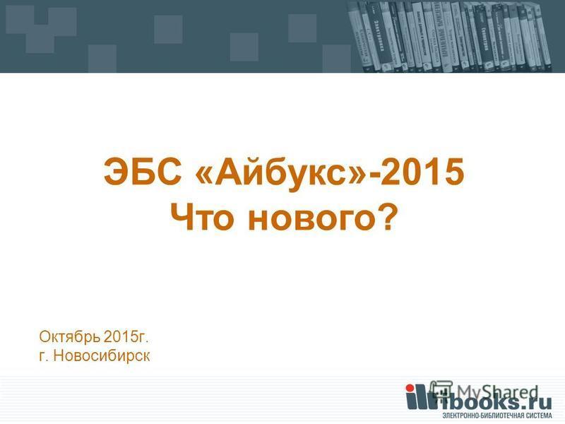 Октябрь 2015 г. г. Новосибирск ЭБС «Айбукс»-2015 Что нового?