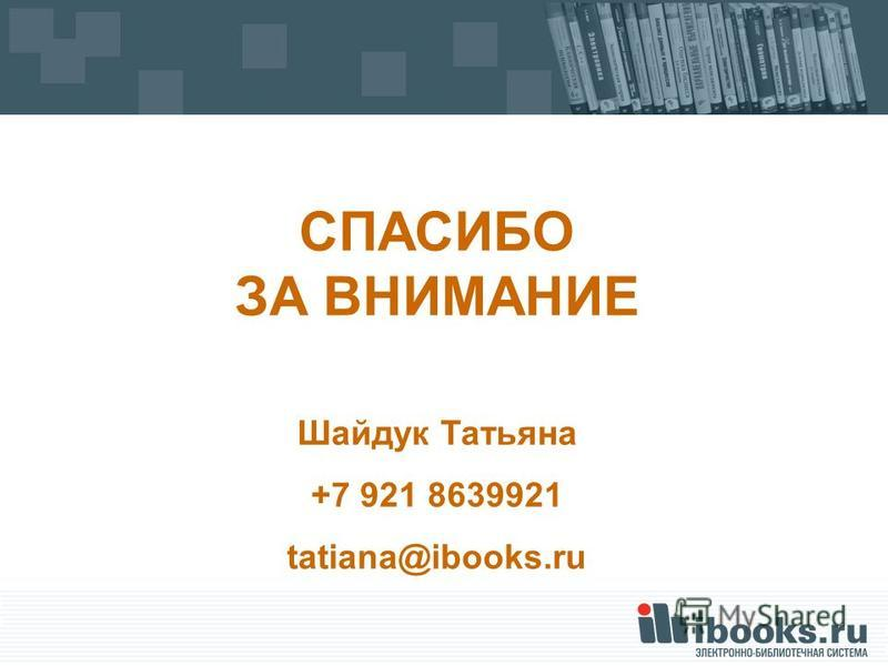 СПАСИБО ЗА ВНИМАНИЕ Шайдук Татьяна +7 921 8639921 tatiana@ibooks.ru