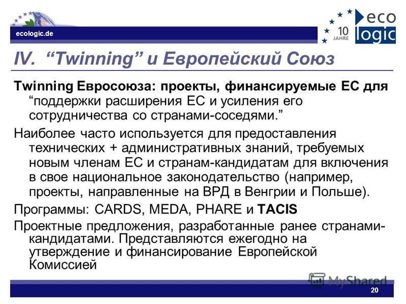 ecologic.de 20 IV. Twinning и Европейский Союз Twinning Евросоюза: проекты, финансируемые ЕС для поддержки расширения ЕС и усиления его сотрудничества со странами-соседями. Наиболее часто используется для предоставления технических + административных