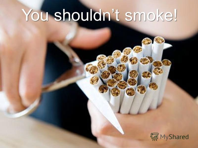 You shouldnt smoke!