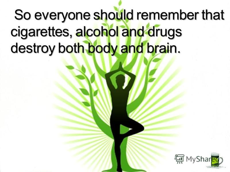 So everyone should remember that cigarettes, alcohol and drugs destroy both body and brain. So everyone should remember that cigarettes, alcohol and drugs destroy both body and brain.