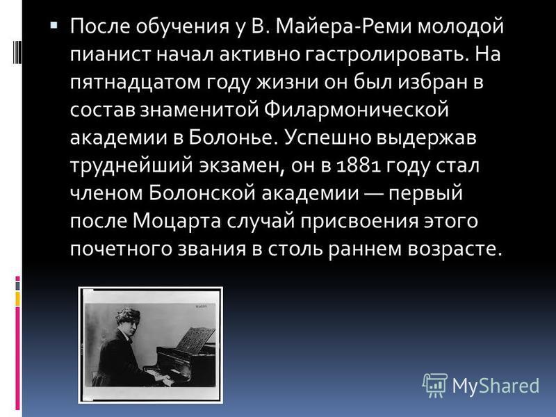 После обучения у В. Майера-Реми молодой пианист начал активно гастролировать. На пятнадцатом году жизни он был избран в состав знаменитой Филармонической академии в Болонье. Успешно выдержав труднейший экзамен, он в 1881 году стал членом Болонской ак