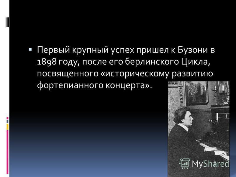 Первый крупный успех пришел к Бузони в 1898 году, после его берлинского Цикла, посвященного «историческому развитию фортепианного концерта».