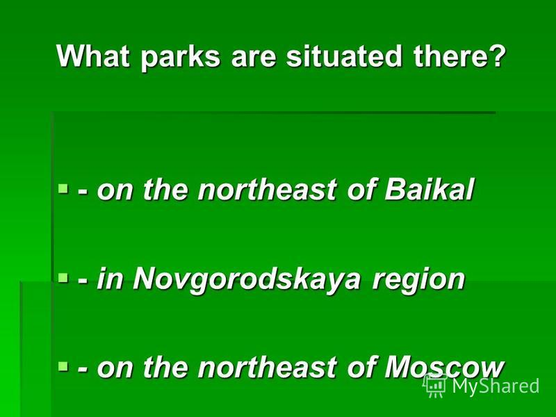 What parks are situated there? - on the northeast of Baikal - on the northeast of Baikal - in Novgorodskaya region - in Novgorodskaya region - on the northeast of Moscow - on the northeast of Moscow