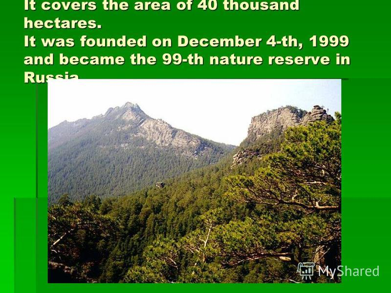 It covers the area of 40 thousand hectares. It was founded on December 4-th, 1999 and became the 99-th nature reserve in Russia.