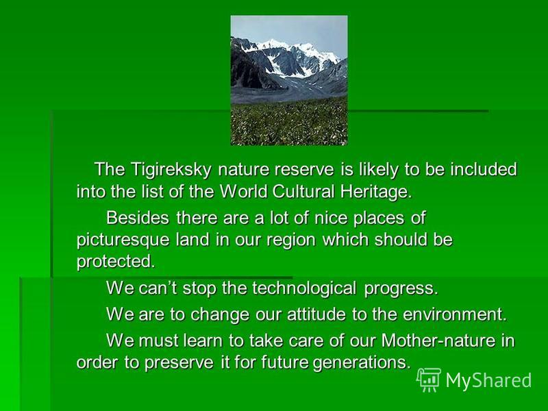 The Tigireksky nature reserve is likely to be included into the list of the World Cultural Heritage. The Tigireksky nature reserve is likely to be included into the list of the World Cultural Heritage. Besides there are a lot of nice places of pictur