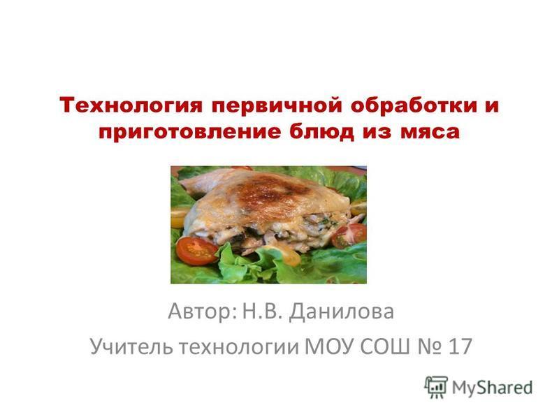 Технология первичной обработки и приготовление блюд из мяса Автор: Н.В. Данилова Учитель технологии МОУ СОШ 17