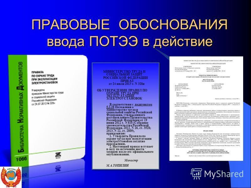 ПРАВОВЫЕ ОБОСНОВАНИЯ ввода ПОТЭЭ в действие МИНИСТЕРСТВО ТРУДА И СОЦИАЛЬНОЙ ЗАЩИТ РОССИЙСКОЙ ФЕДЕРАЦИИ ПРИКАЗ от 24 июля 2013 г. N 328 н ОБ УТВЕРЖДЕНИИ ПРАВИЛ ПО ОХРАНЕ ТРУДА ПРИ ЭКСПЛУАТАЦИИ ЭЛЕКТРОУСТАНОВОК В соответствии с подпунктом 5.2.28 Положе
