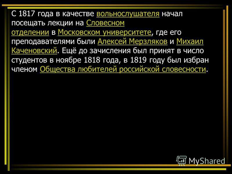 С 1817 года в качестве вольнослушателя начал посещать лекции на Словесном отделении в Московском университете, где его преподавателями были Алексей Мерзляков и Михаил Каченовский. Ещё до зачисления был принят в число студентов в ноябре 1818 года, в 1