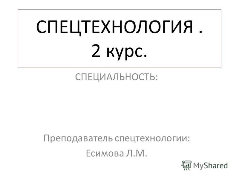 СПЕЦТЕХНОЛОГИЯ. 2 курс. СПЕЦИАЛЬНОСТЬ: Преподаватель спецтехнологии: Есимова Л.М.
