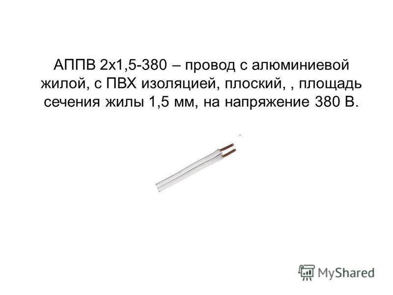 АППВ 2 х 1,5-380 – провод с алюминиевой жилой, с ПВХ изоляцией, плоский,, площадь сечения жилы 1,5 мм, на напряжение 380 В.