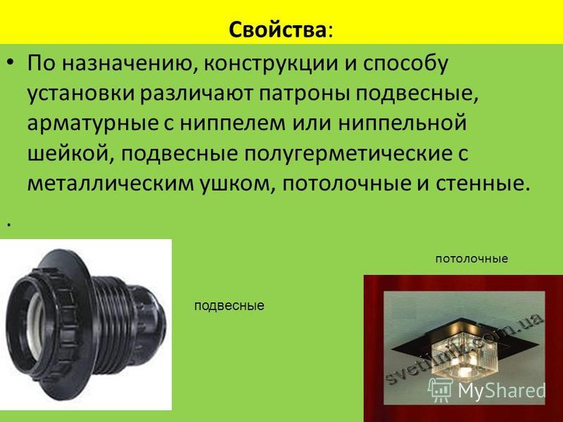 Свойства: По назначению, конструкции и способу установки различают патроны подвесные, арматурные с ниппелем или ниппельной шейкой, подвесные полугерметические с металлическим ушком, потолочные и стенные.. потолочные подвесные