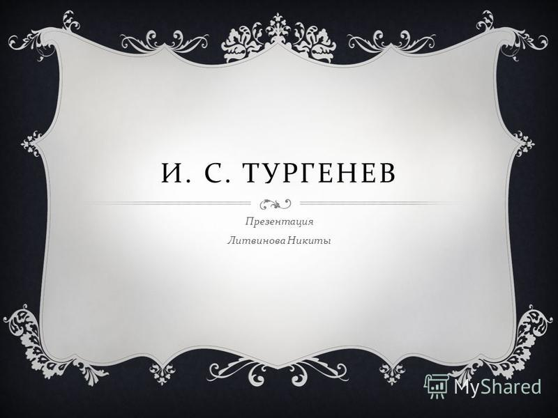 И. С. ТУРГЕНЕВ Презентация Литвинова Никиты