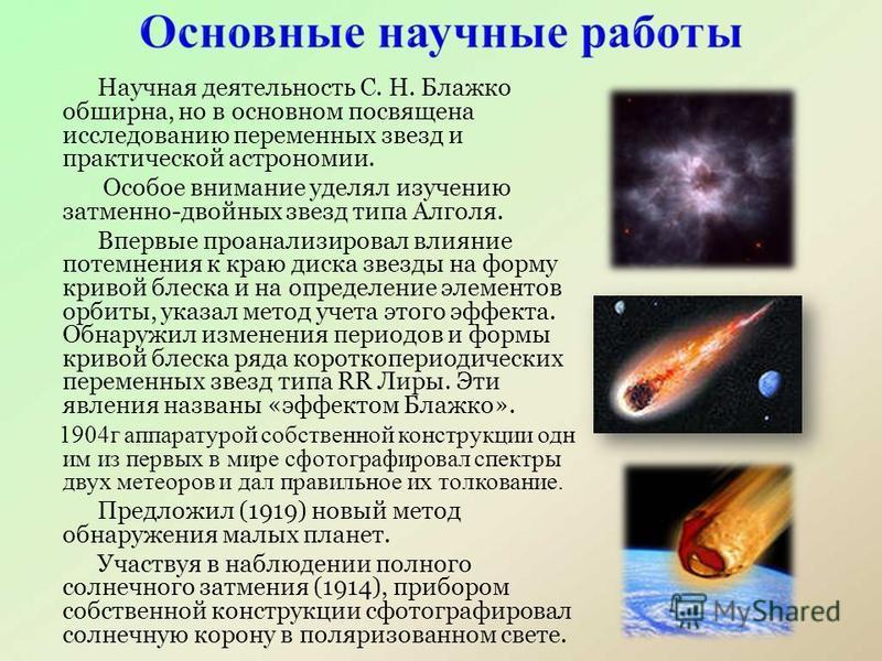Научная деятельность С. Н. Блажко обширна, но в основном посвящена исследованию переменных звезд и практической астрономии. Особое внимание уделял изучению затменно-двойных звезд типа Алголя. Впервые проанализировал влияние потемнения к краю диска зв