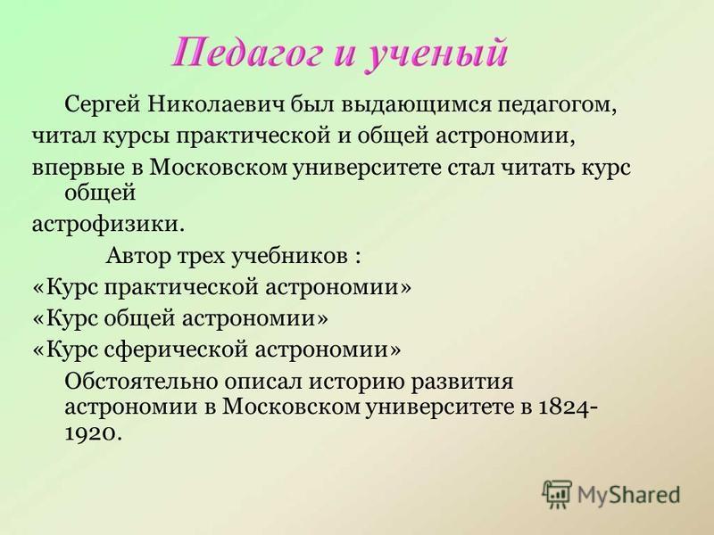 Сергей Николаевич был выдающимся педагогом, читал курсы практической и общей астрономии, впервые в Московском университете стал читать курс общей астрофизики. Автор трех учебников : «Курс практической астрономии» «Курс общей астрономии» «Курс сфериче
