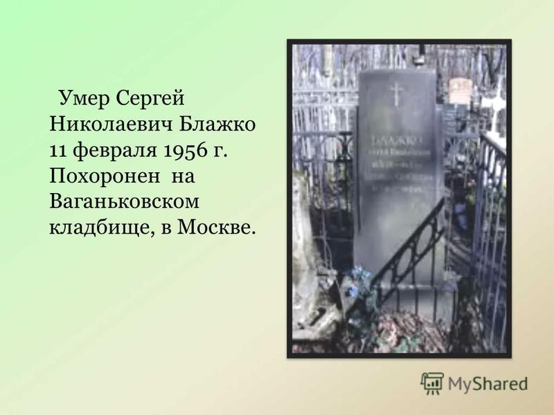 Умер Сергей Николаевич Блажко 11 февраля 1956 г. Похоронен на Ваганьковском кладбище, в Москве.