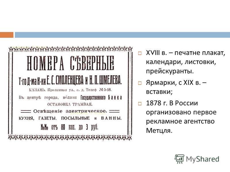 XVIII в. – печатне плакат, календари, листовки, прейскуранты. Ярмарки, с XIX в. – вставки ; 1878 г. В России организовано первое рекламное агентство Метцля.