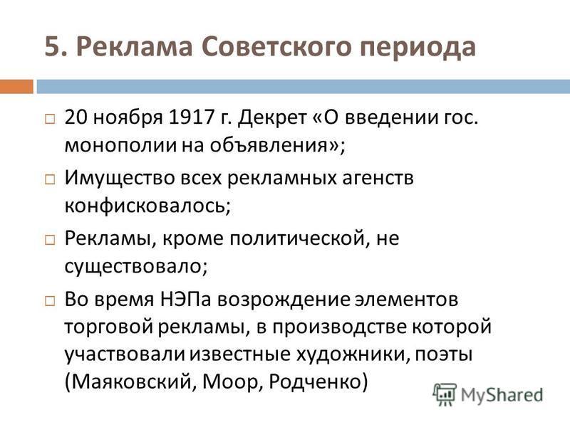 5. Реклама Советского периода 20 ноября 1917 г. Декрет « О введении гос. монополии на объявления »; Имущество всех рекламных агентств конфисковалось ; Рекламы, кроме политической, не существовало ; Во время НЭПа возрождение элементов торговой рекламы