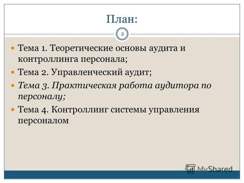 План: Тема 1. Теоретические основы аудита и контроллинга персонала; Тема 2. Управленческий аудит; Тема 3. Практическая работа аудитора по персоналу; Тема 4. Контроллинг системы управления персоналом 2