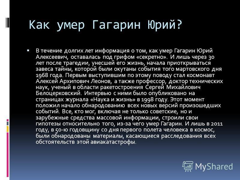 Как умер Гагарин Юрий? В течение долгих лет информация о том, как умер Гагарин Юрий Алексеевич, оставалась под грифом «секретно». И лишь через 30 лет после трагедии, унесшей его жизнь, начала приоткрываться завеса тайны, которой были окутаны события