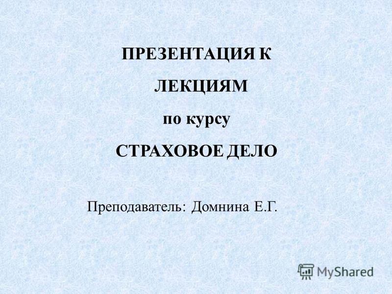 ПРЕЗЕНТАЦИЯ К ЛЕКЦИЯМ по курсу СТРАХОВОЕ ДЕЛО Преподаватель: Домнина Е.Г.
