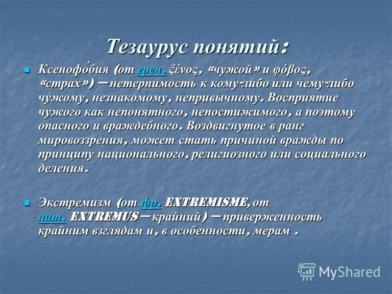 Тезаурус понятий : Ксенофо́бия ( от греч. ξένος, « чужой » и φόβος, « страх ») нетерпимость к кому - либо или чему - либо чужому, незнакомому, непривычному. Восприятие чужого как непонятного, непостижимого, а поэтому опасного и враждебного. Воздвигну
