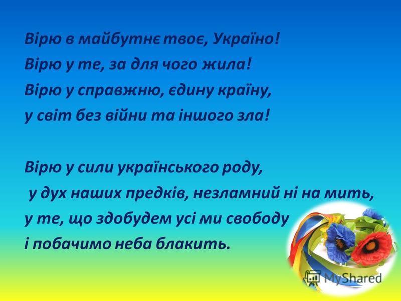 Вірю в майбутнє твоє, Україно! Вірю у те, за для чого жила! Вірю у справжню, єдину країну, у світ без війни та іншого зла! Вірю у сили українського роду, у дух наших предків, незламний ні на мить, у те, що здобудем усі ми свободу і побачимо неба блак