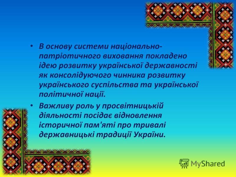 В основу системи національно- патріотичного виховання покладено ідею розвитку української державності як консолідуючого чинника розвитку українського суспільства та української політичної нації. Важливу роль у просвітницькій діяльності посідає віднов