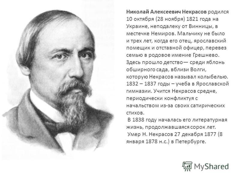 Николай Алексеевич Некрасов родился 10 октября (28 ноября) 1821 года на Украине, неподалеку от Винницы, в местечке Немиров. Мальчику не было и трех лет, когда его отец, ярославский помещик и отставной офицер, перевез семью в родовое имение Грешнево.