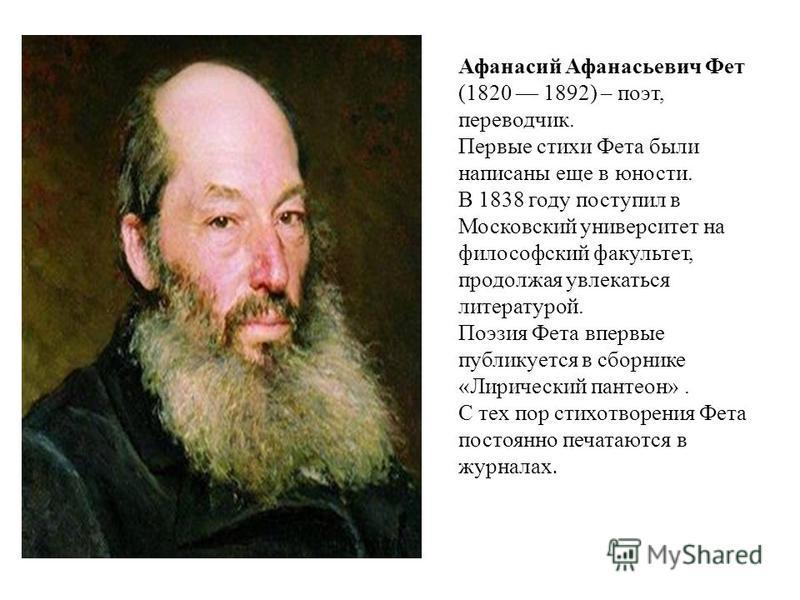 Афанасий Афанасьевич Фет (1820 1892) – поэт, переводчик. Первые стихи Фета были написаны еще в юности. В 1838 году поступил в Московский университет на философский факультет, продолжая увлекаться литературой. Поэзия Фета впервые публикуется в сборник