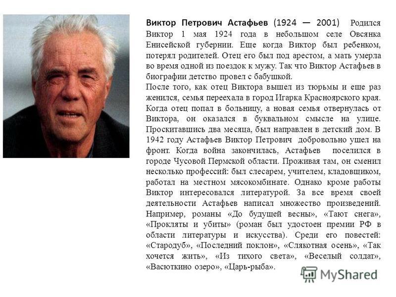 Виктор Петрович Астафьев (1924 2001) Родился Виктор 1 мая 1924 года в небольшом селе Овсянка Енисейской губернии. Еще когда Виктор был ребенком, потерял родителей. Отец его был под арестом, а мать умерла во время одной из поездок к мужу. Так что Викт