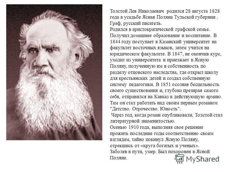 Толстой Лев Николаевич родился 28 августа 1828 года в усадьбе Ясная Поляна Тульской губернии. Граф, русский писатель. Родился в аристократической графской семье. Получил домашнее образование и воспитание. В 1844 году поступает в Казанский университет